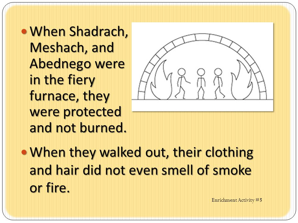 When Shadrach, Meshach, and Abednego were in the fiery furnace, they were protected and not burned.