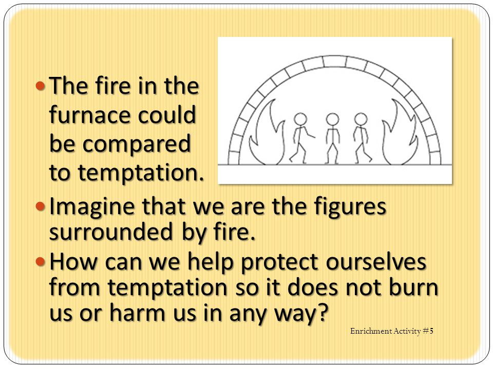 The fire in the furnace could be compared to temptation.