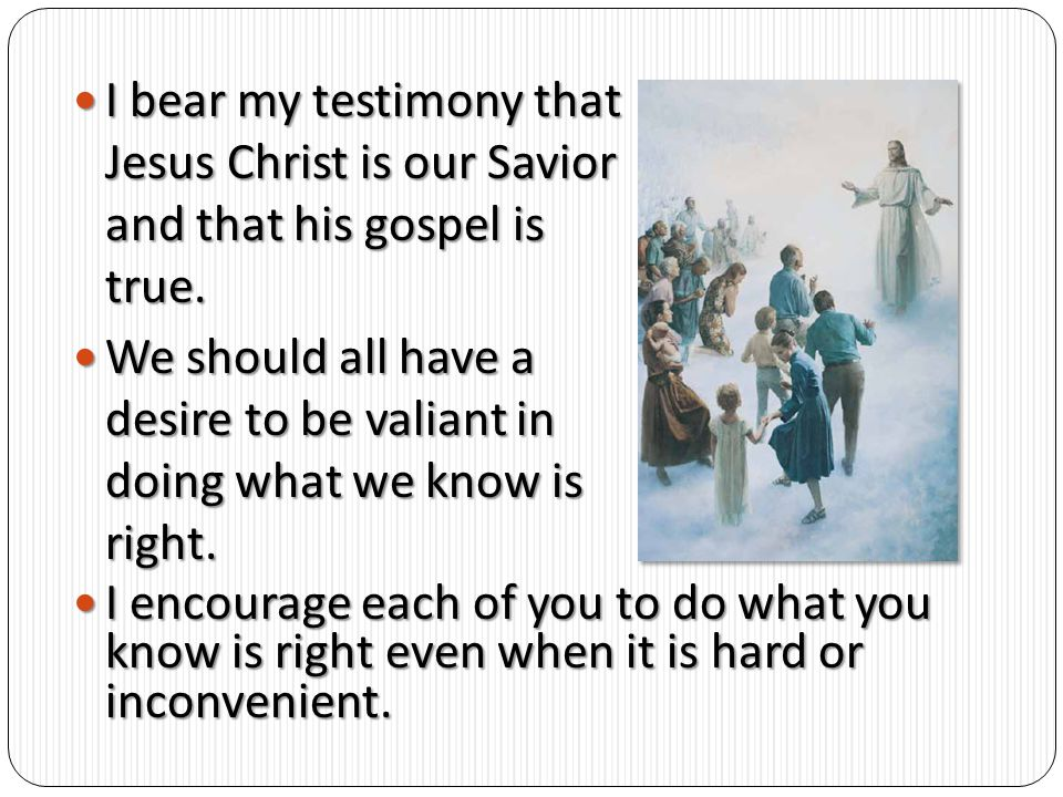 I bear my testimony that Jesus Christ is our Savior and that his gospel is true.