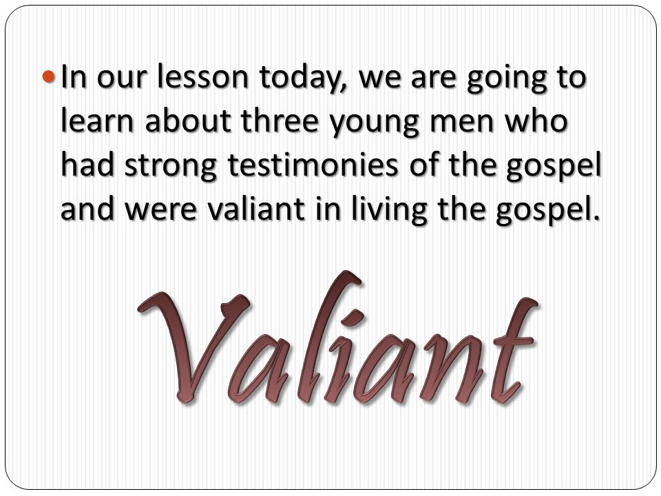 In our lesson today, we are going to learn about three young men who had strong testimonies of the gospel and were valiant in living the gospel.