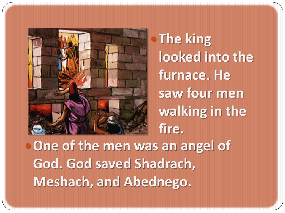 The king looked into the furnace. He saw four men walking in the fire.