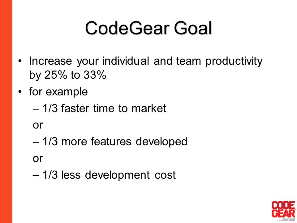 CodeGear Goal Increase your individual and team productivity by 25% to 33% for example. 1/3 faster time to market.