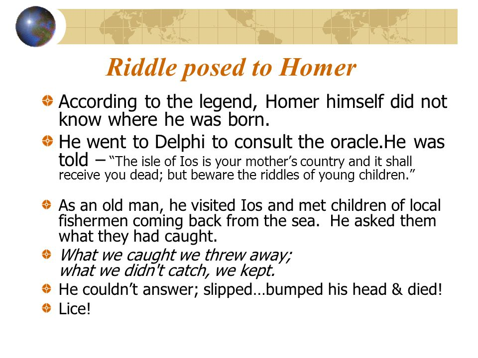 Riddle posed to Homer According to the legend, Homer himself did not know where he was born.