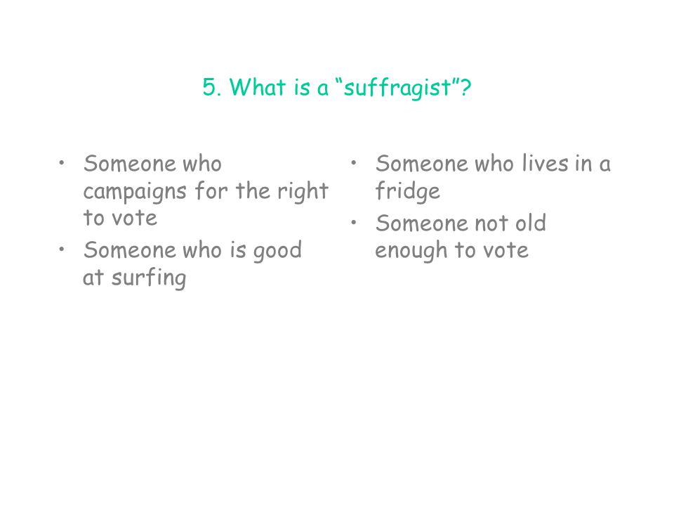 5. What is a suffragist Someone who campaigns for the right to vote. Someone who is good at surfing.