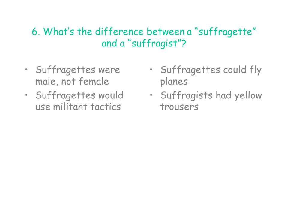 6. What's the difference between a suffragette and a suffragist