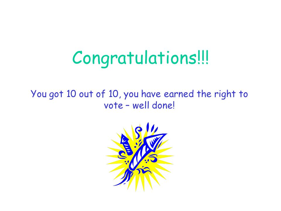 You got 10 out of 10, you have earned the right to vote – well done!
