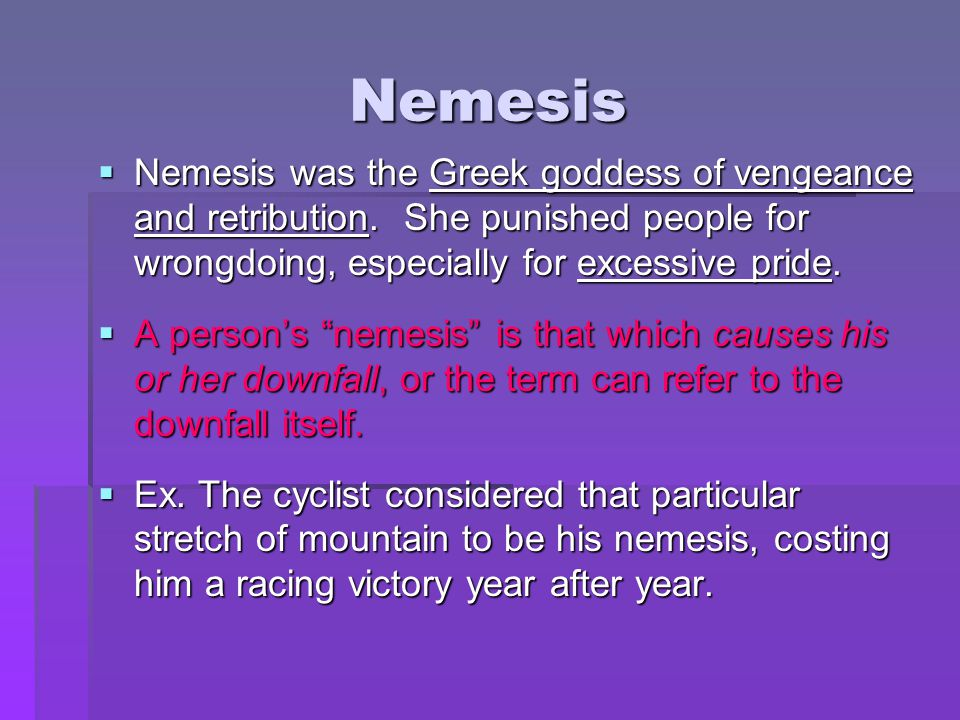 Nemesis Nemesis was the Greek goddess of vengeance and retribution. She punished people for wrongdoing, especially for excessive pride.