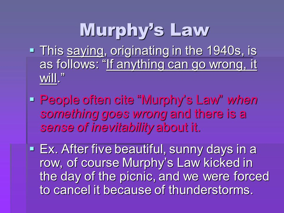 Murphy's Law This saying, originating in the 1940s, is as follows: If anything can go wrong, it will.