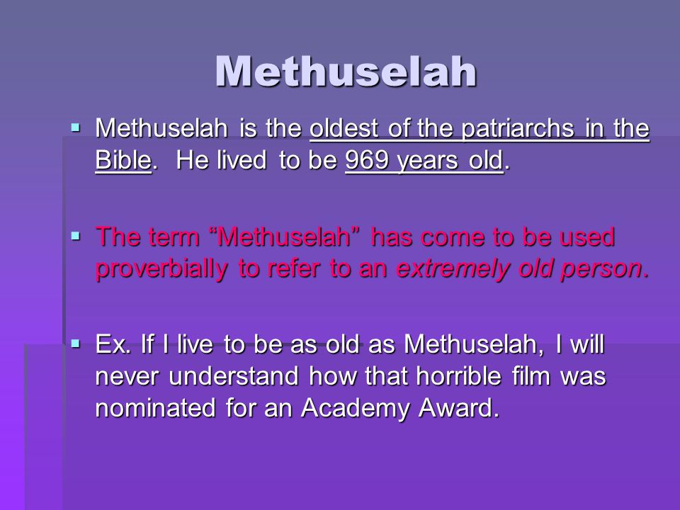 Methuselah Methuselah is the oldest of the patriarchs in the Bible. He lived to be 969 years old.