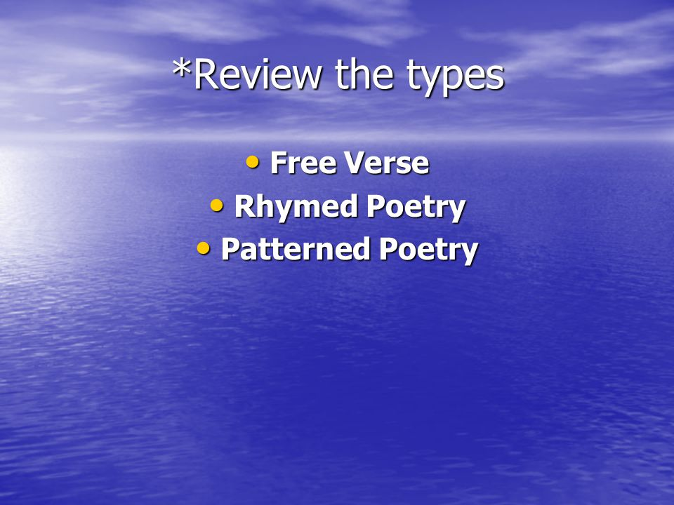 *Review the types Free Verse Rhymed Poetry Patterned Poetry