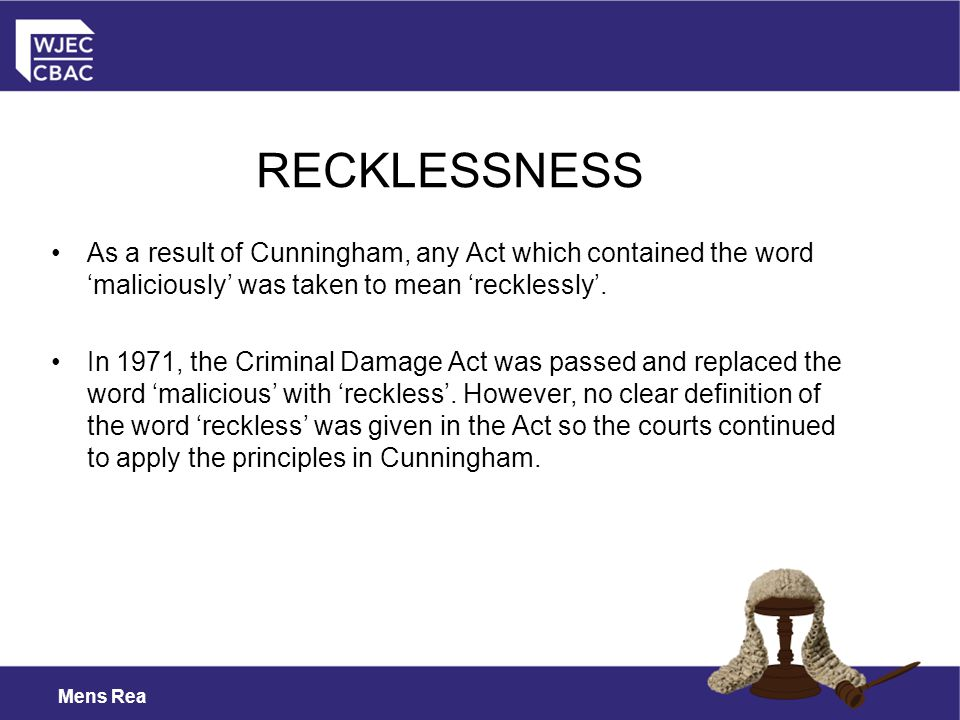 RECKLESSNESS As a result of Cunningham, any Act which contained the word 'maliciously' was taken to mean 'recklessly'.