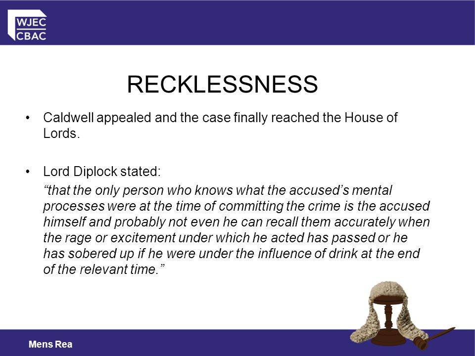 RECKLESSNESS Caldwell appealed and the case finally reached the House of Lords. Lord Diplock stated:
