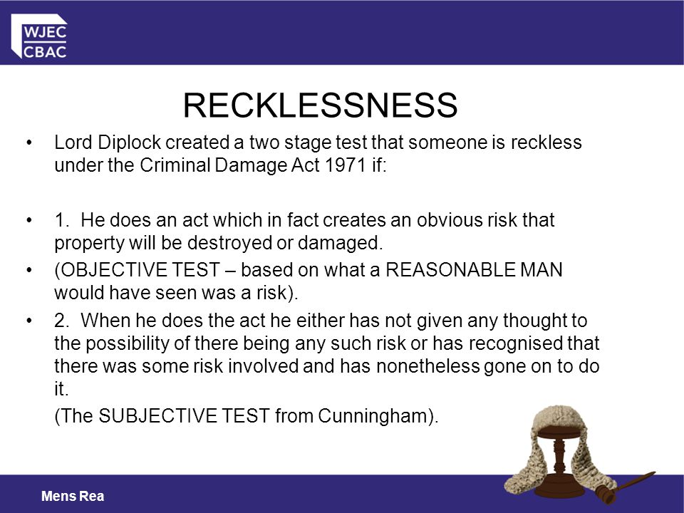 RECKLESSNESS Lord Diplock created a two stage test that someone is reckless under the Criminal Damage Act 1971 if: