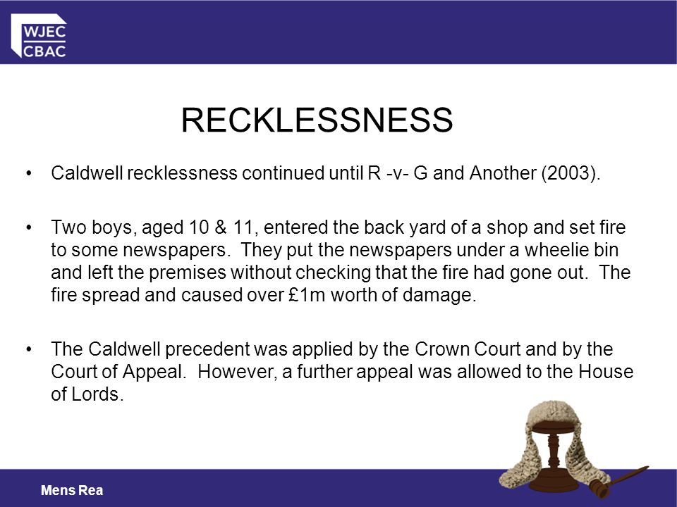 RECKLESSNESS Caldwell recklessness continued until R -v- G and Another (2003).