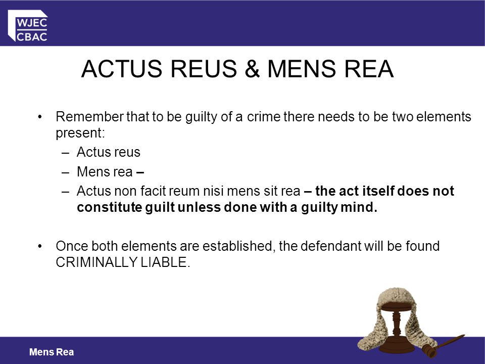 ACTUS REUS & MENS REA Remember that to be guilty of a crime there needs to be two elements present: