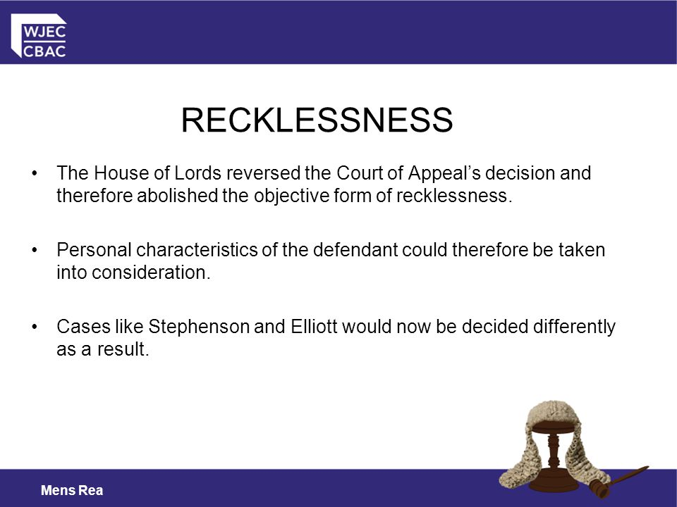 RECKLESSNESS The House of Lords reversed the Court of Appeal's decision and therefore abolished the objective form of recklessness.