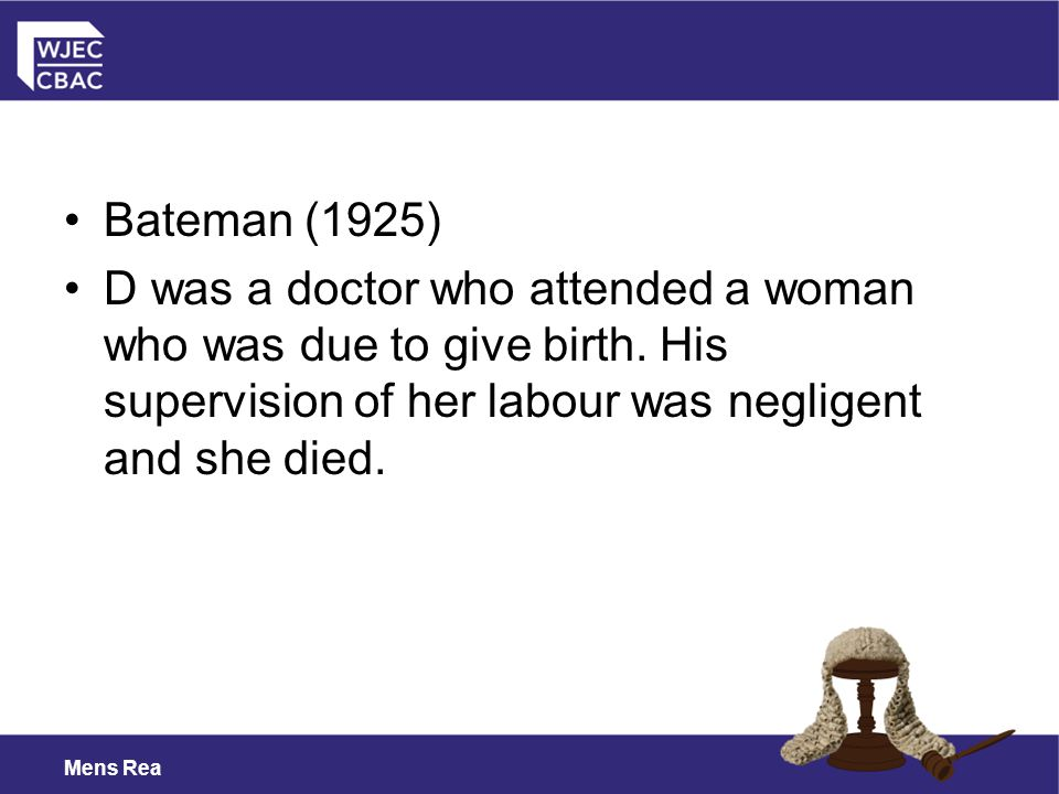 Bateman (1925) D was a doctor who attended a woman who was due to give birth. His supervision of her labour was negligent and she died.