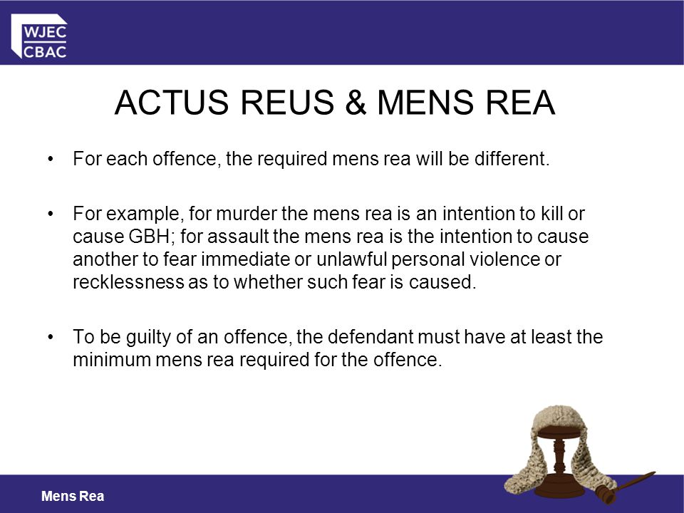 ACTUS REUS & MENS REA For each offence, the required mens rea will be different.