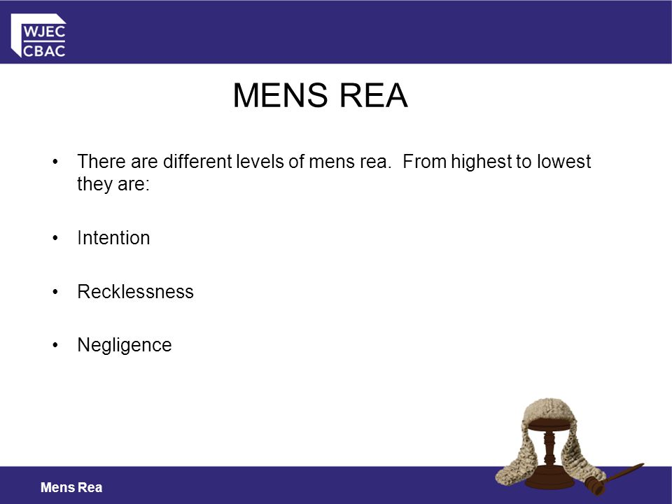 MENS REA There are different levels of mens rea. From highest to lowest they are: Intention. Recklessness.