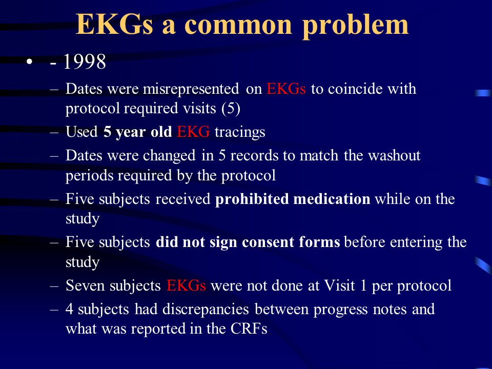 EKGs a common problem - 1998. Dates were misrepresented on EKGs to coincide with protocol required visits (5)