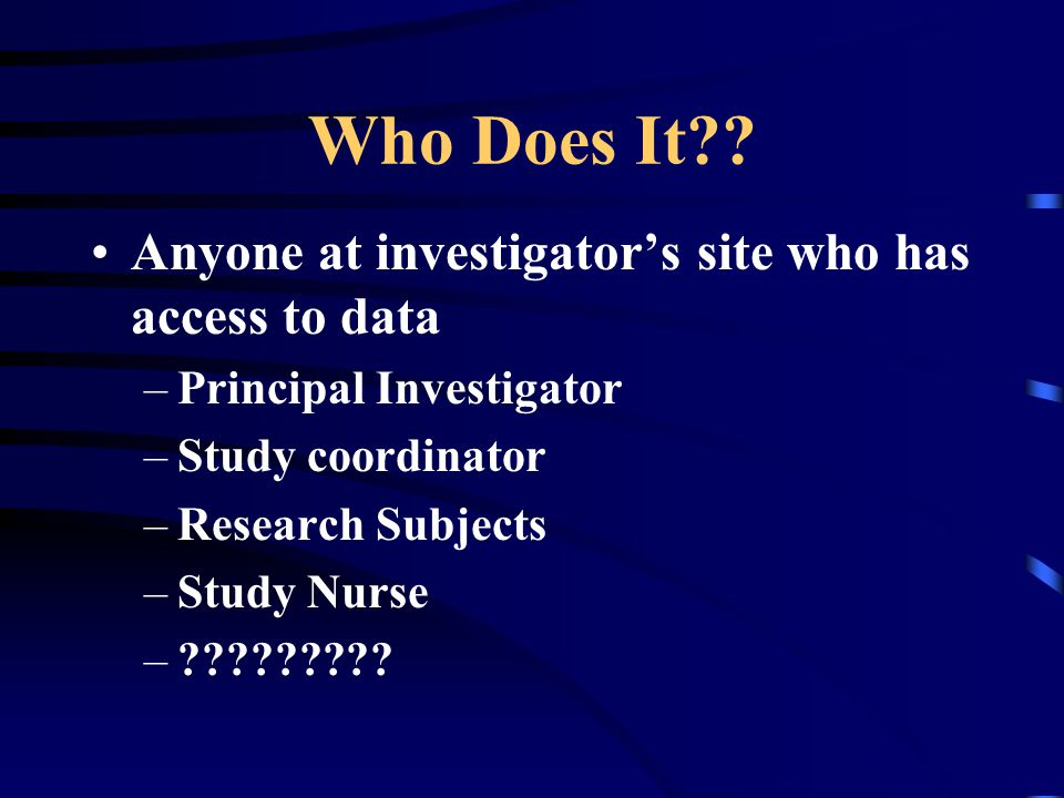 Who Does It Anyone at investigator's site who has access to data