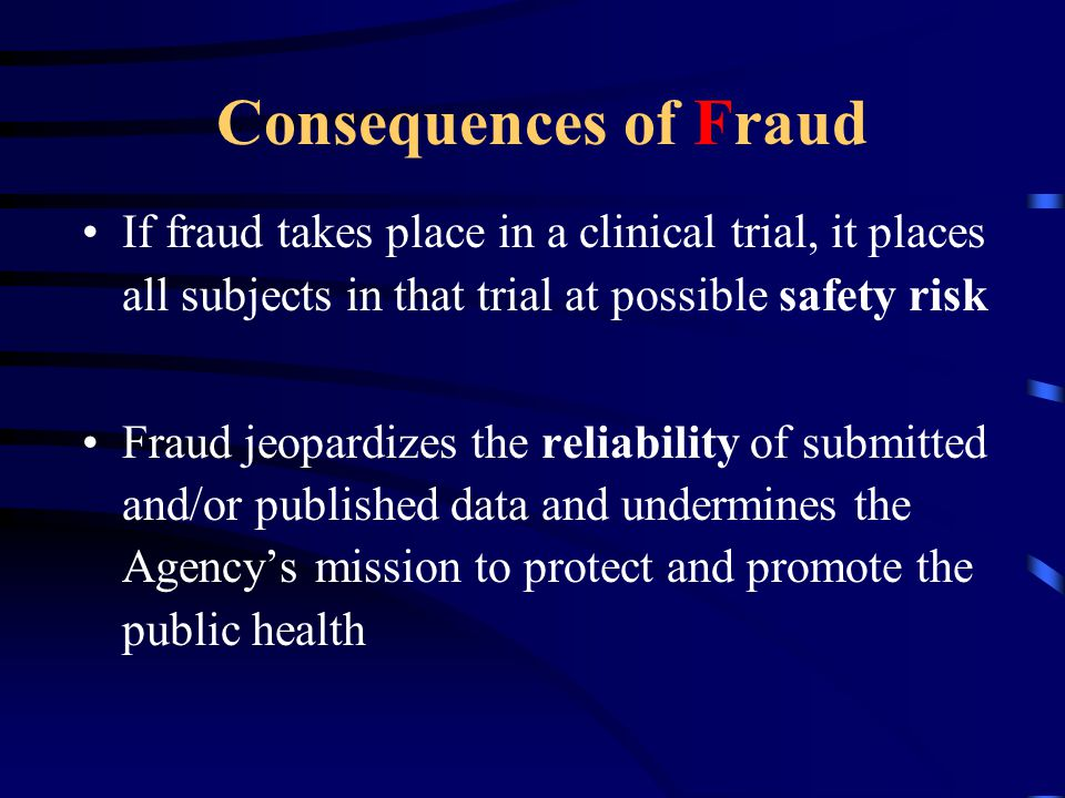 Consequences of Fraud If fraud takes place in a clinical trial, it places all subjects in that trial at possible safety risk.