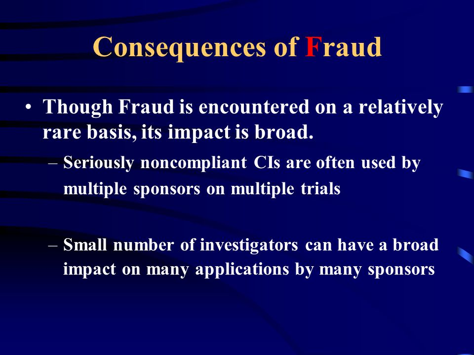 Consequences of Fraud Though Fraud is encountered on a relatively rare basis, its impact is broad.