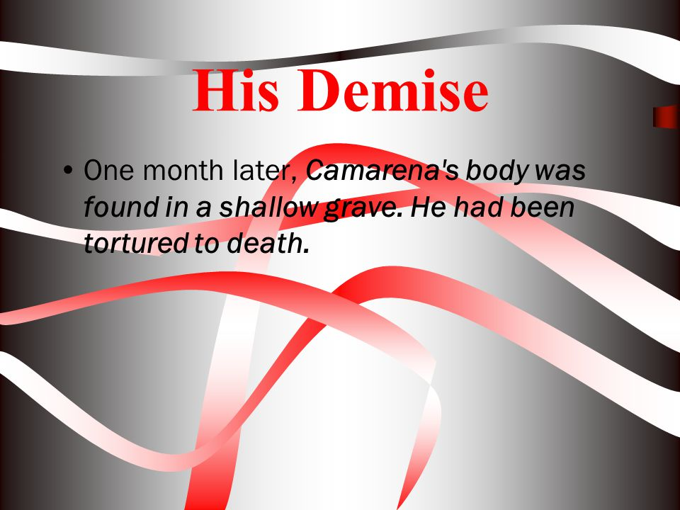 His Demise One month later, Camarena s body was found in a shallow grave.