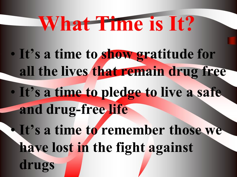 What Time is It It's a time to show gratitude for all the lives that remain drug free. It's a time to pledge to live a safe and drug-free life.