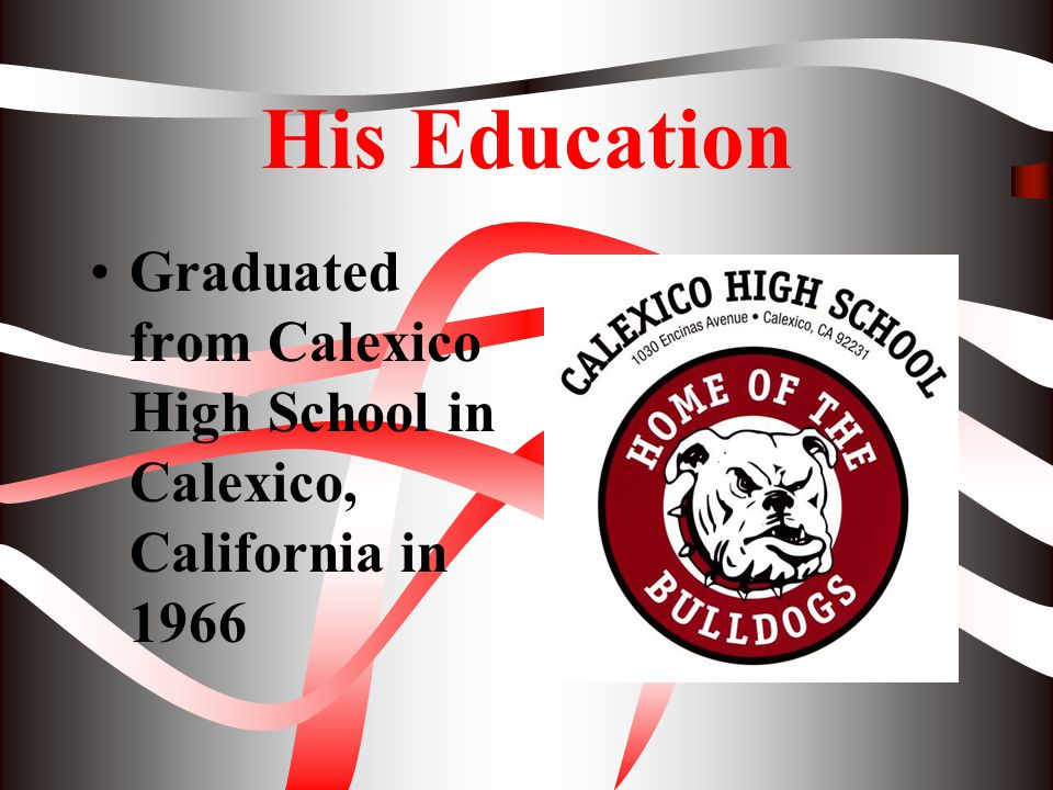 His Education Graduated from Calexico High School in Calexico, California in 1966