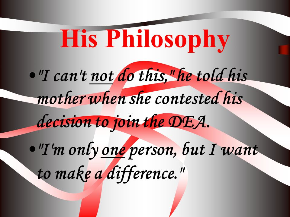 His Philosophy I can t not do this, he told his mother when she contested his decision to join the DEA.