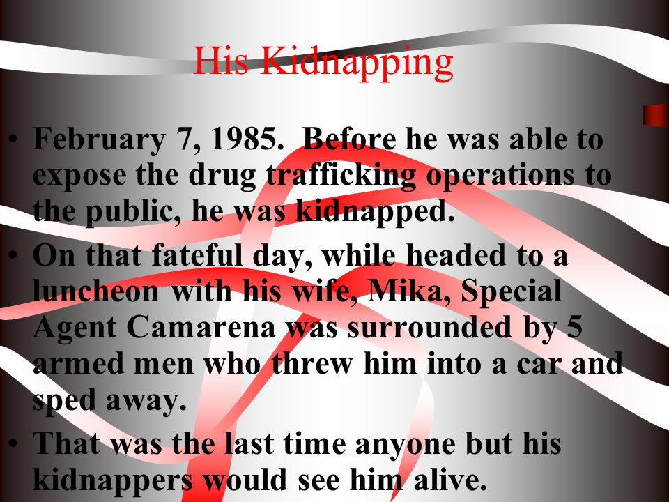 His Kidnapping February 7, 1985. Before he was able to expose the drug trafficking operations to the public, he was kidnapped.