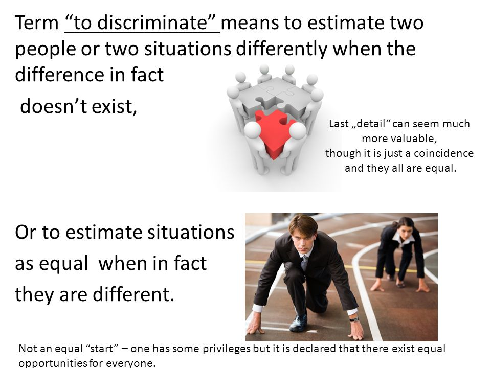 Term to discriminate means to estimate two people or two situations differently when the difference in fact doesn't exist, Or to estimate situations as equal when in fact they are different.