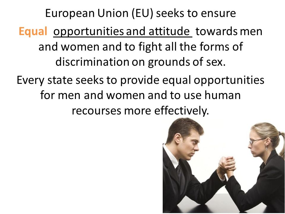 European Union (EU) seeks to ensure Equal opportunities and attitude towards men and women and to fight all the forms of discrimination on grounds of sex.