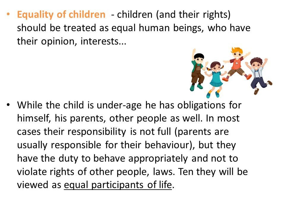 Equality of children - children (and their rights) should be treated as equal human beings, who have their opinion, interests...