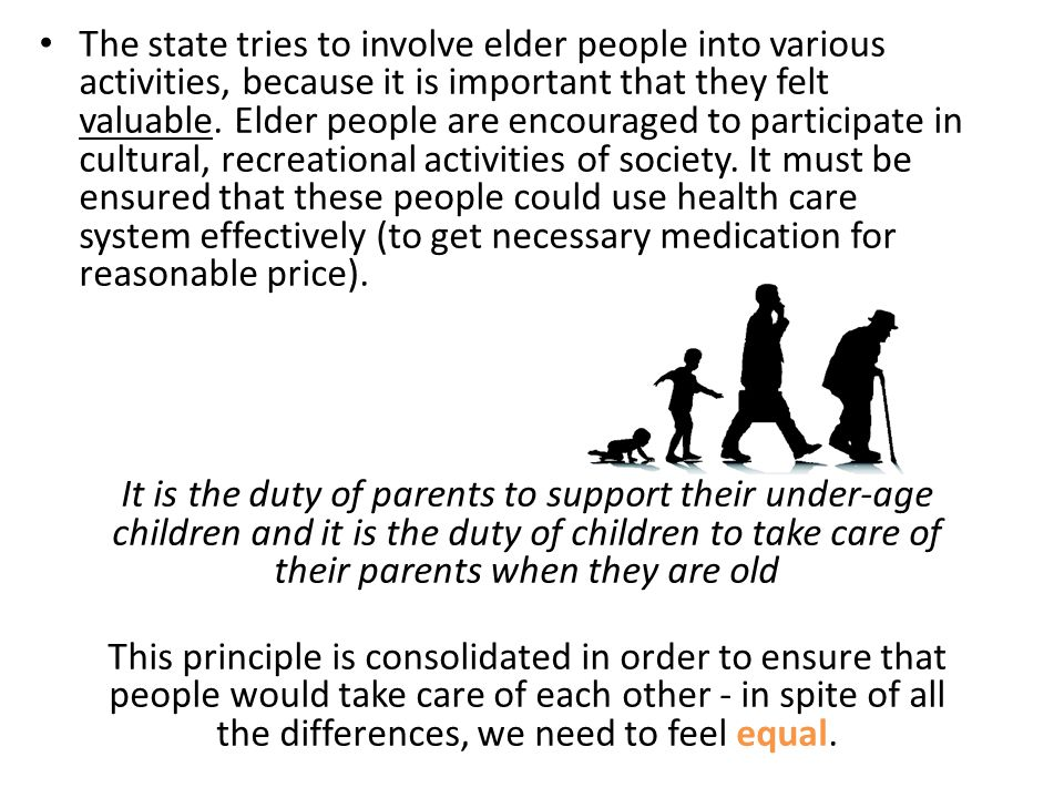 The state tries to involve elder people into various activities, because it is important that they felt valuable. Elder people are encouraged to participate in cultural, recreational activities of society. It must be ensured that these people could use health care system effectively (to get necessary medication for reasonable price).