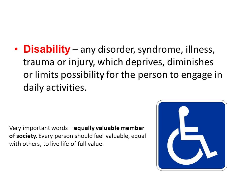 Disability – any disorder, syndrome, illness, trauma or injury, which deprives, diminishes or limits possibility for the person to engage in daily activities.