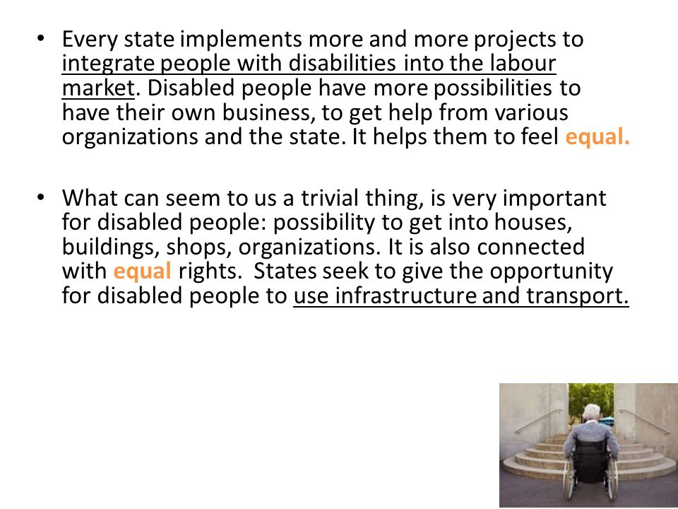 Every state implements more and more projects to integrate people with disabilities into the labour market. Disabled people have more possibilities to have their own business, to get help from various organizations and the state. It helps them to feel equal.