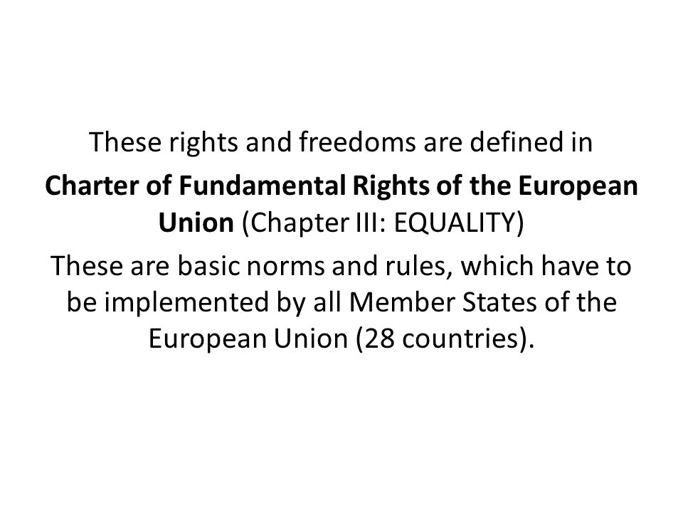 These rights and freedoms are defined in Charter of Fundamental Rights of the European Union (Chapter III: EQUALITY) These are basic norms and rules, which have to be implemented by all Member States of the European Union (28 countries).