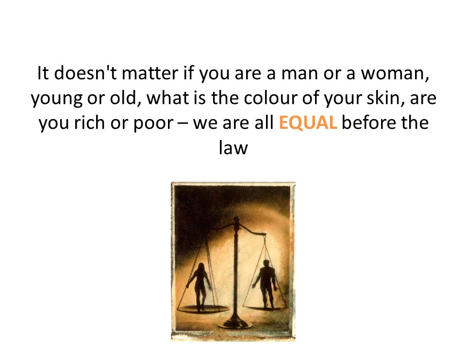 It doesn t matter if you are a man or a woman, young or old, what is the colour of your skin, are you rich or poor – we are all EQUAL before the law