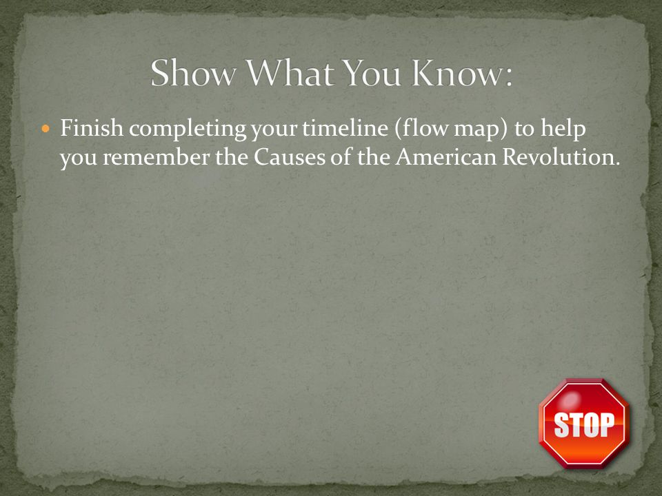 Show What You Know: Finish completing your timeline (flow map) to help you remember the Causes of the American Revolution.