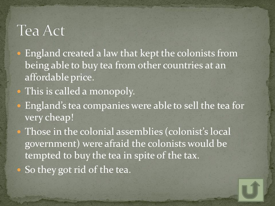 Tea Act England created a law that kept the colonists from being able to buy tea from other countries at an affordable price.