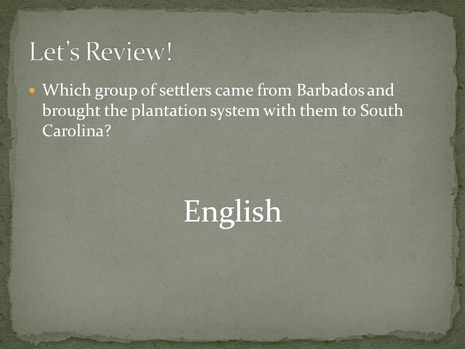 Let's Review! Which group of settlers came from Barbados and brought the plantation system with them to South Carolina