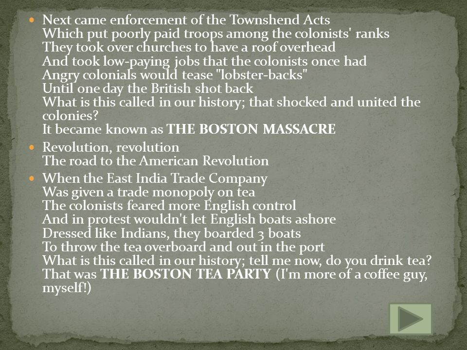 Next came enforcement of the Townshend Acts Which put poorly paid troops among the colonists ranks They took over churches to have a roof overhead And took low-paying jobs that the colonists once had Angry colonials would tease lobster-backs Until one day the British shot back What is this called in our history; that shocked and united the colonies It became known as THE BOSTON MASSACRE
