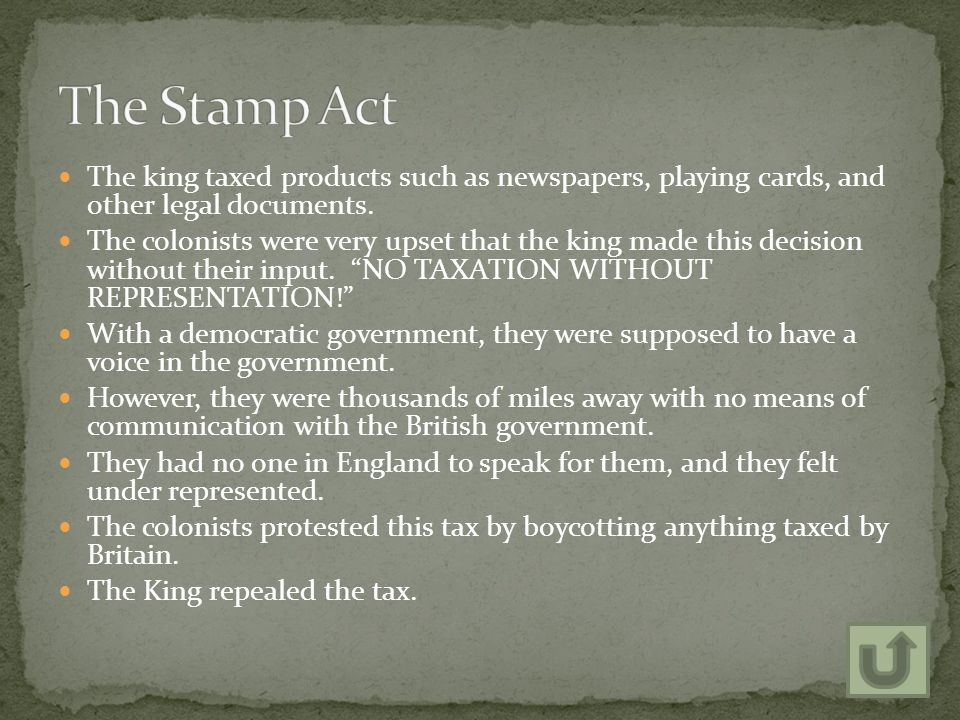 The Stamp Act The king taxed products such as newspapers, playing cards, and other legal documents.