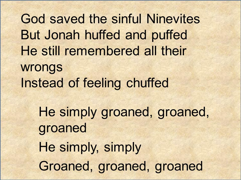 God saved the sinful Ninevites But Jonah huffed and puffed He still remembered all their wrongs Instead of feeling chuffed