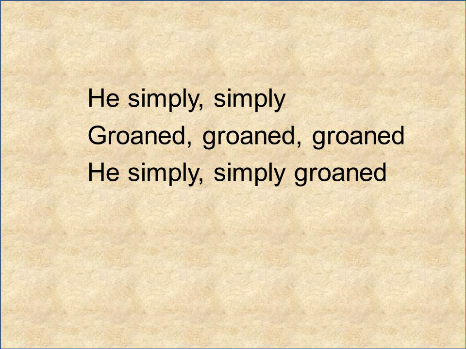 He simply, simply Groaned, groaned, groaned He simply, simply groaned