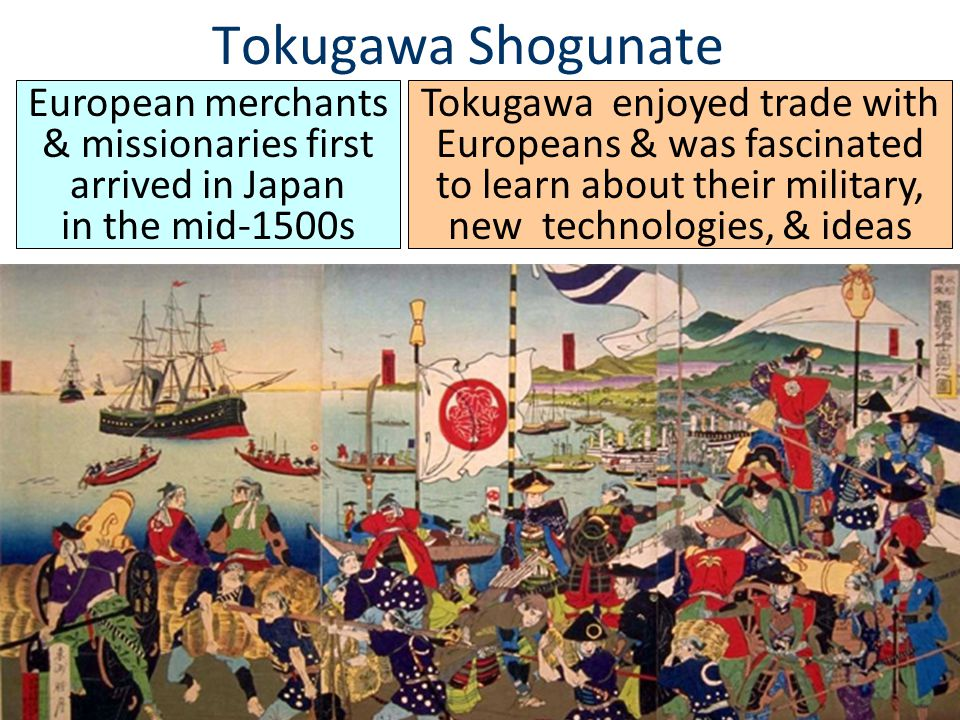 Tokugawa Shogunate European merchants & missionaries first arrived in Japan in the mid-1500s.