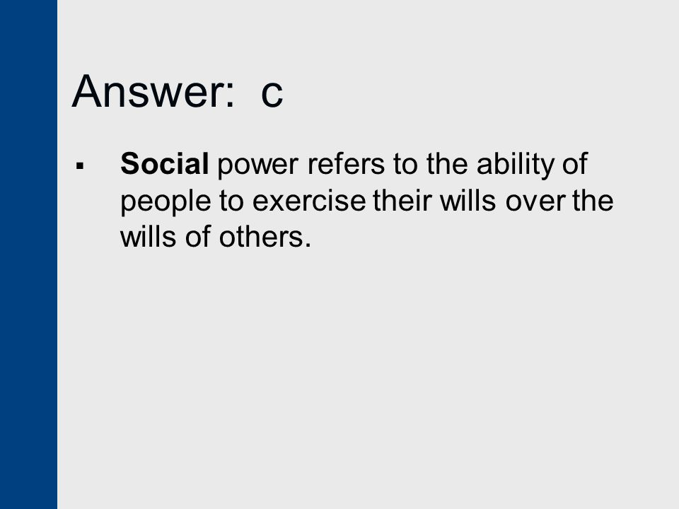 Answer: c Social power refers to the ability of people to exercise their wills over the wills of others.