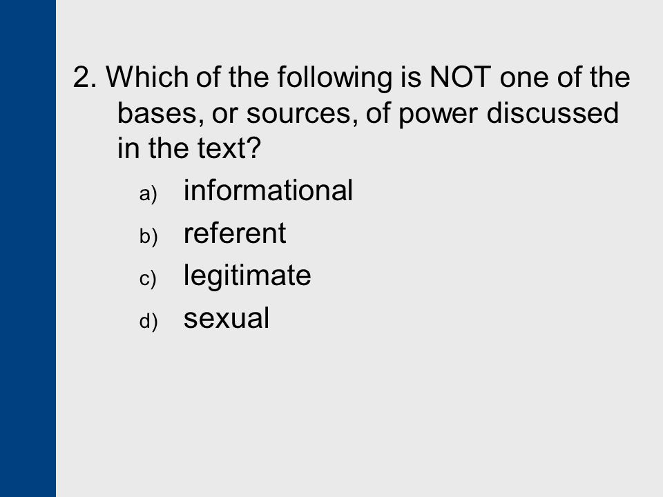 2. Which of the following is NOT one of the bases, or sources, of power discussed in the text